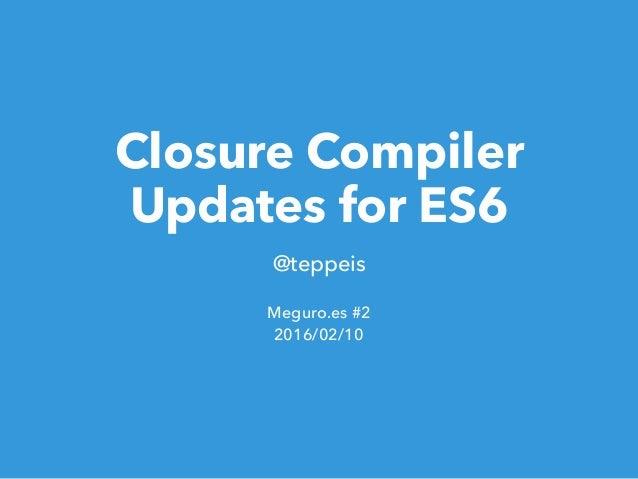 Closure Compiler Updates for ES6 @teppeis Meguro.es #2 2016/02/10