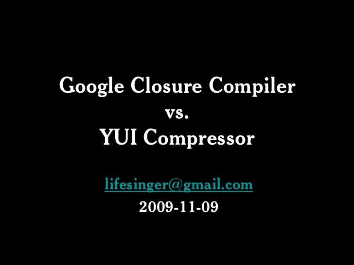 Google Closure Compiler           vs.    YUI Compressor      lifesinger@gmail.com           2009-11-09