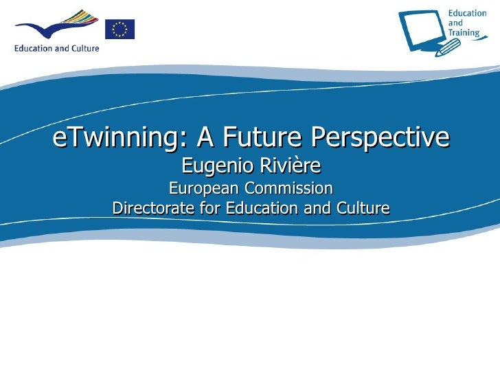 eTwinning: A Future Perspective Eugenio Rivière European Commission Directorate for Education and Culture