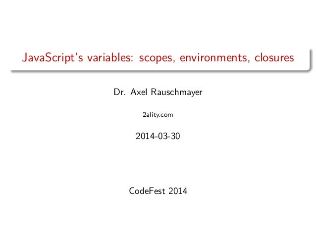 JavaScript's variables: scopes, environments, closures Dr. Axel Rauschmayer 2ality.com 2014-03-30 CodeFest 2014