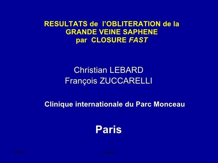 RESULTATS de  l'OBLITERATION de la GRANDE VEINE SAPHENE par  CLOSURE  FAST <ul><li>Christian LEBARD </li></ul><ul><li>Fran...