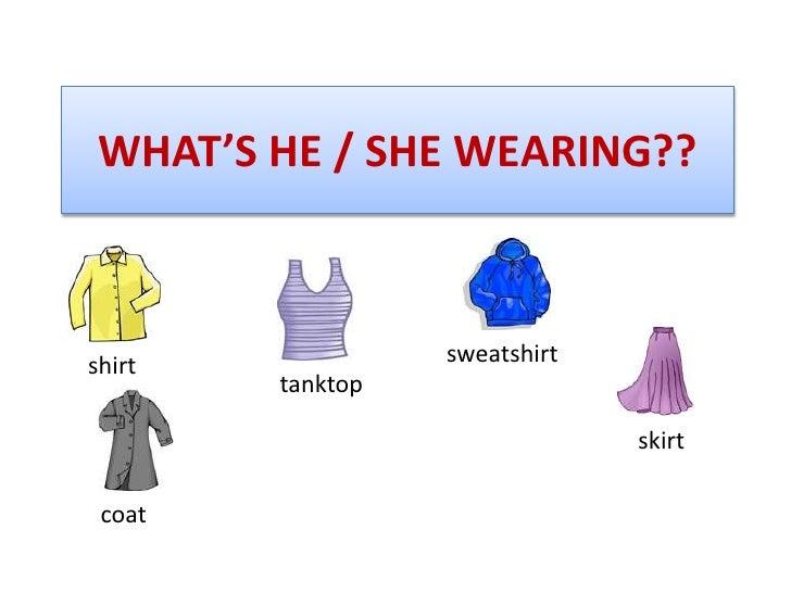 WHAT'S HE / SHE WEARING??<br />sweatshirt<br />shirt<br />tanktop<br />skirt<br />coat<br />