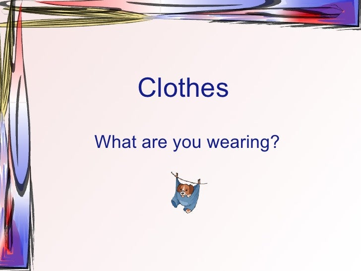 Clothes What are you wearing?