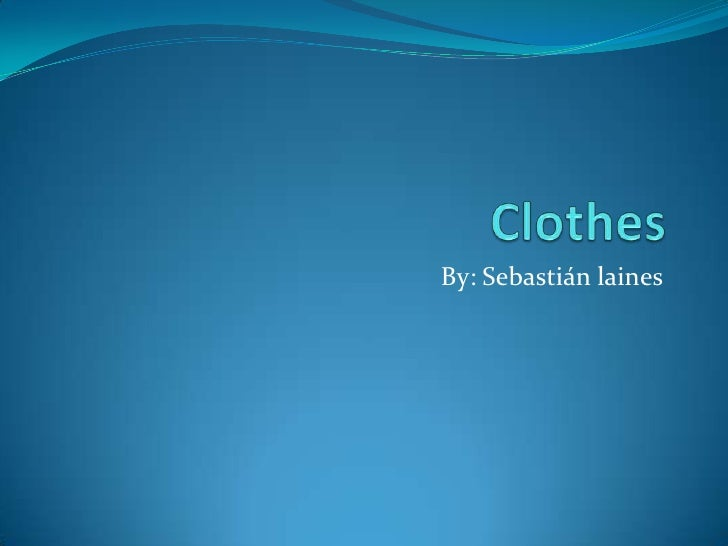 Clothes <br />By: Sebastián laines <br />