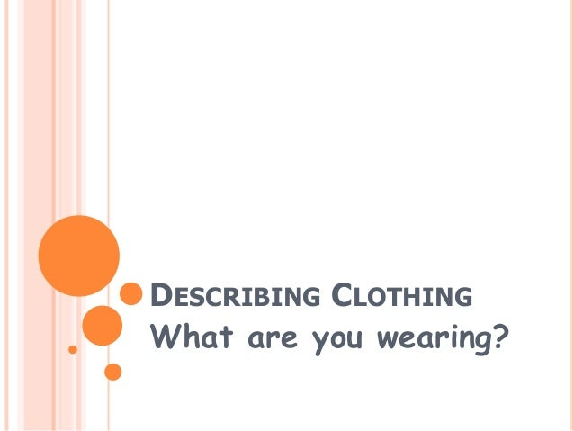 DESCRIBING CLOTHING What are you wearing?