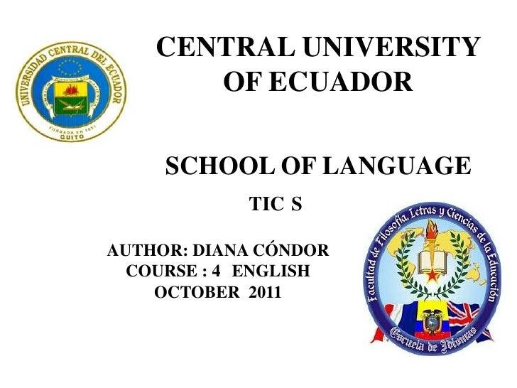 CENTRAL UNIVERSITY OF ECUADOR SCHOOL OF LANGUAGE <br />                       TIC´S<br />AUTHOR: DIANA CÓNDOR<br />COURSE ...