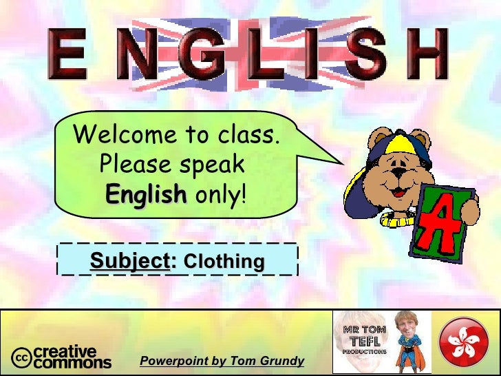 Welcome to class. Please speak  English  only! Subject :  Clothing Powerpoint by Tom Grundy
