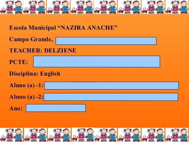 """Escola Municipal """"NAZIRA ANACHE"""" Campo Grande, TEACHER: DELZIENE PCTE: Disciplina: English Aluno (a) -1: Aluno (a) -2: Ano..."""