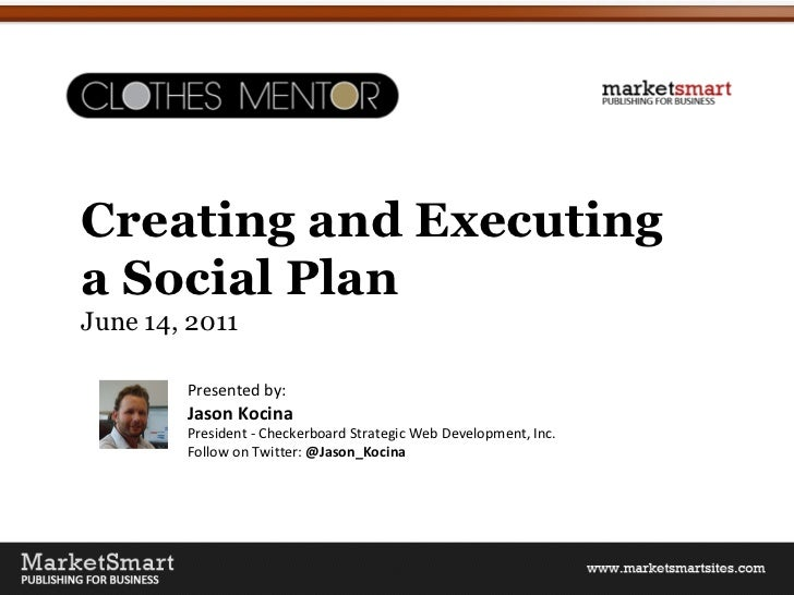 Creating and Executing  a Social Plan June 14, 2011 Presented by: Jason Kocina President - Checkerboard Strategic Web Deve...