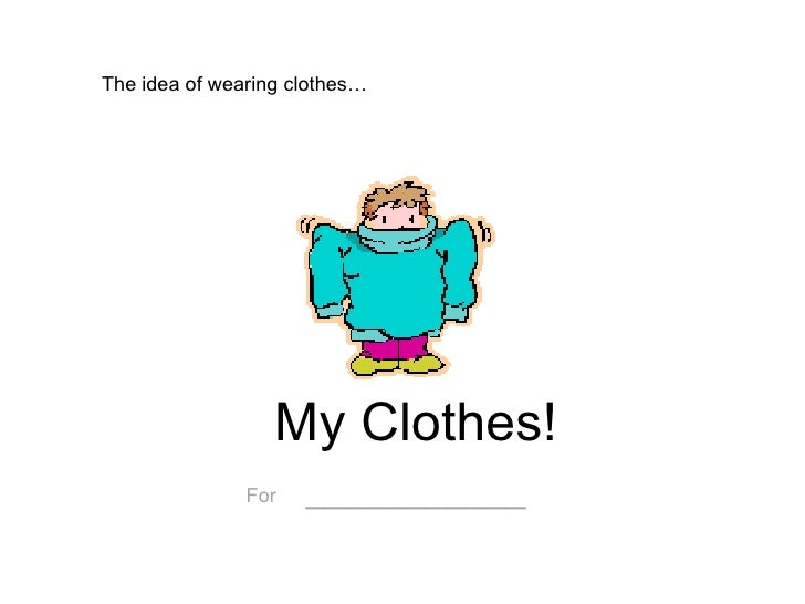 My Clothes! For   ___________ The idea of wearing clothes…