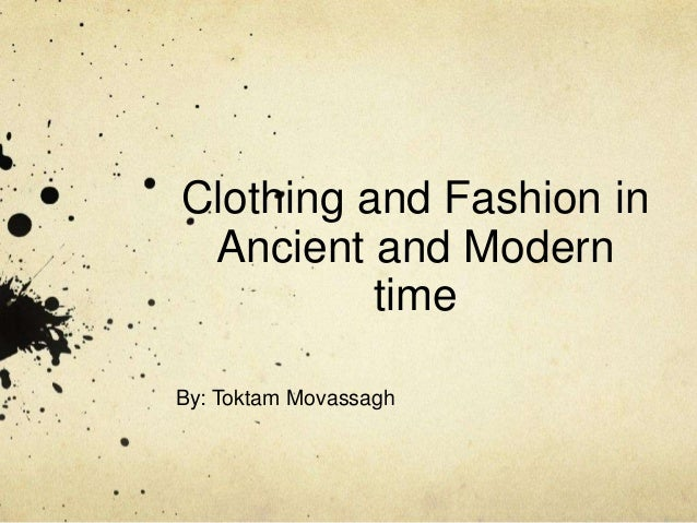 Clothing and Fashion inAncient and ModerntimeBy: Toktam Movassagh