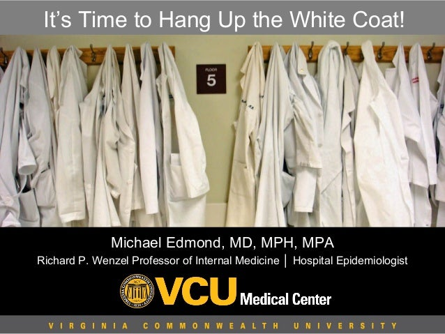 It's Time to Hang Up the White Coat!  Michael Edmond, MD, MPH, MPA Richard P. Wenzel Professor of Internal Medicine │ Hosp...