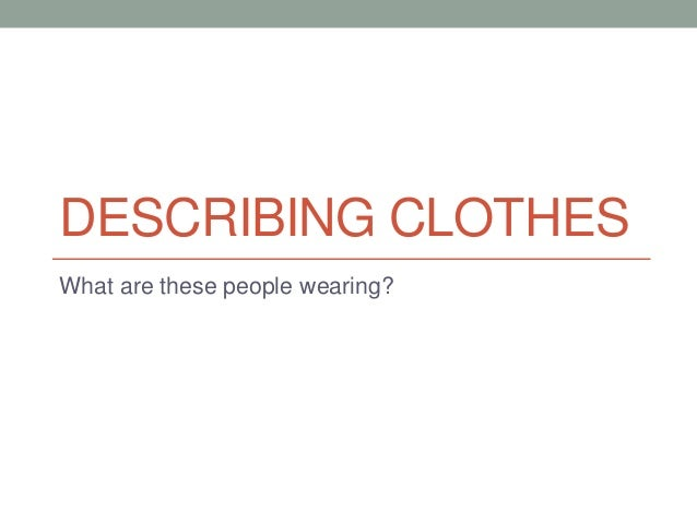 DESCRIBING CLOTHES What are these people wearing?