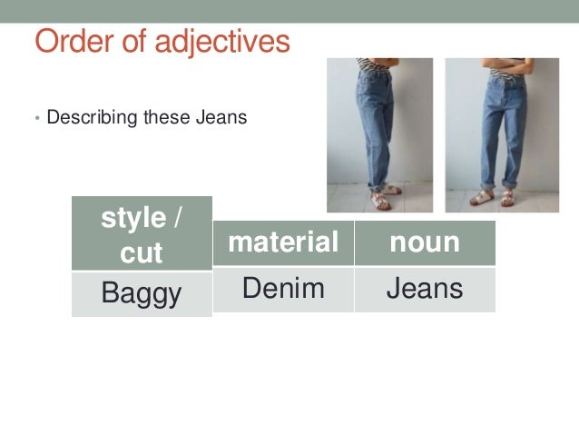 Order of adjectives • Describing these Jeans style / cut Baggy material Denim noun Jeans