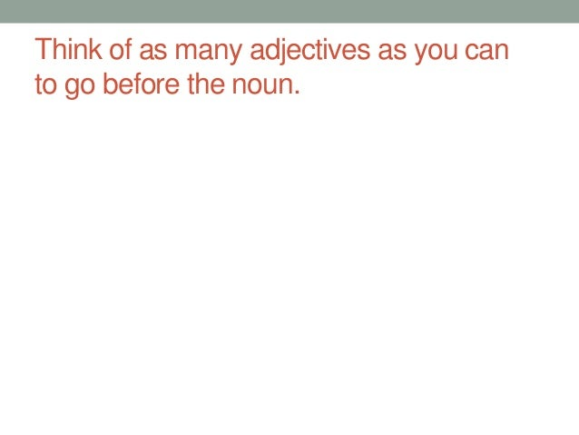 Think of as many adjectives as you can to go before the noun.
