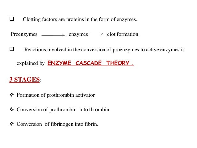  Clotting factors are proteins in the form of enzymes. Proenzymes enzymes clot formation.  Reactions involved in the con...