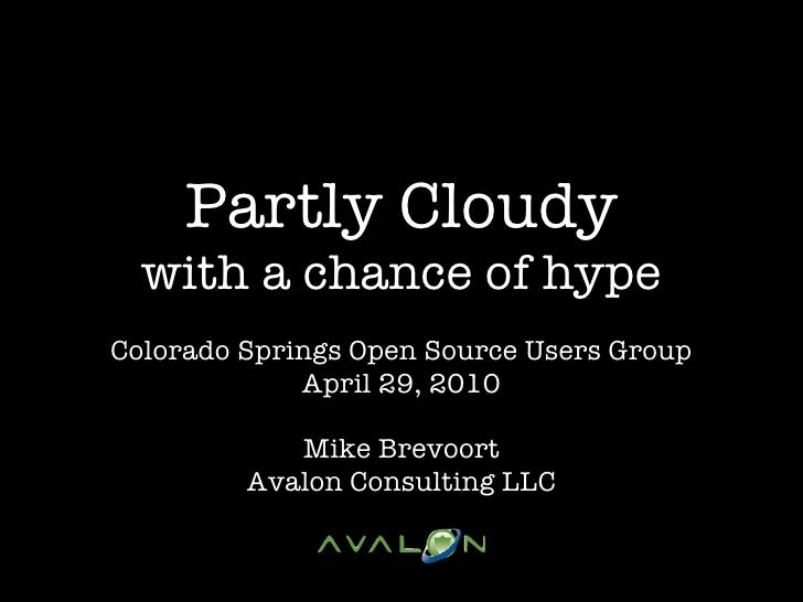 Partly Cloudy   with a chance of hype Colorado Springs Open Source Users Group              April 29, 2010              Mi...