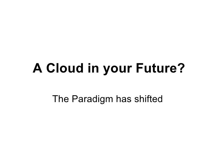 A Cloud in your Future? The Paradigm has shifted