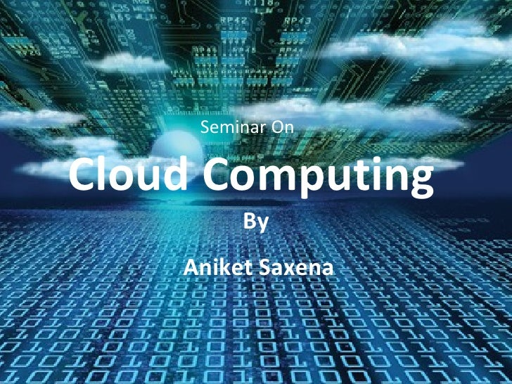Cloud Computing Seminar On By Aniket Saxena
