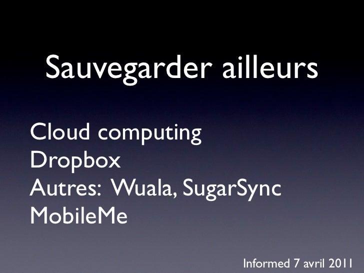 Sauvegarder ailleursCloud computingDropboxAutres: Wuala, SugarSyncMobileMe                    Informed 7 avril 2011