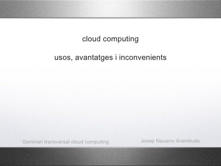 cloud computing             usos, avantatges i inconvenientsSeminari transversal cloud computing      Josep Navarro Arambudo
