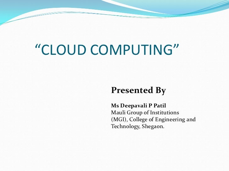 """""""CLOUD COMPUTING""""        Presented By        Ms Deepavali P Patil        Mauli Group of Institutions        (MGI), College..."""