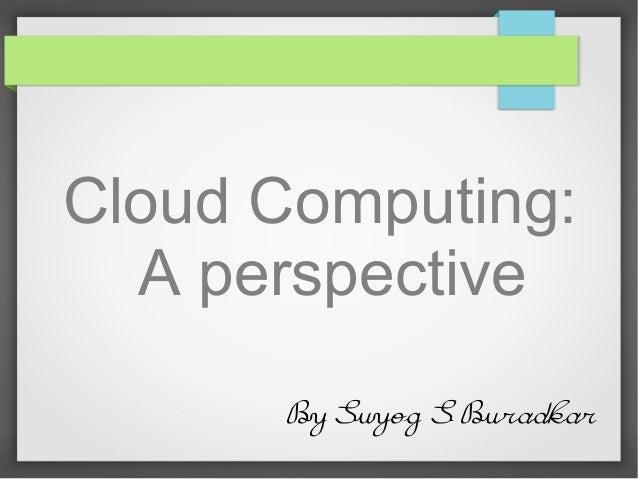 Cloud Computing:  A perspective      By Suyog S Buradkar