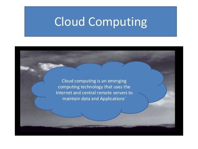 Cloud ComputingCloud computing is an emergingcomputing technology that uses theInternet and central remote servers tomaint...