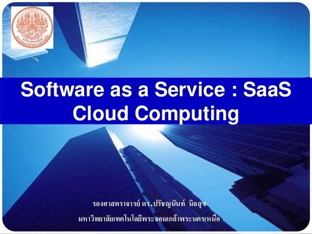 LOGO Software as a Service : SaaS Cloud Computing รองศาสตราจารย์ ดร.ปรัชญนันท์ นิลสุข มหาวิทยาลัยเทคโนโลยีพระจอมเกล้าพระนค...