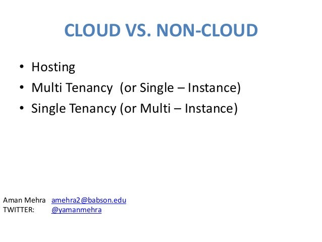 CLOUD VS. NON-CLOUD • Hosting • Multi Tenancy (or Single – Instance) • Single Tenancy (or Multi – Instance) Aman Mehra ame...