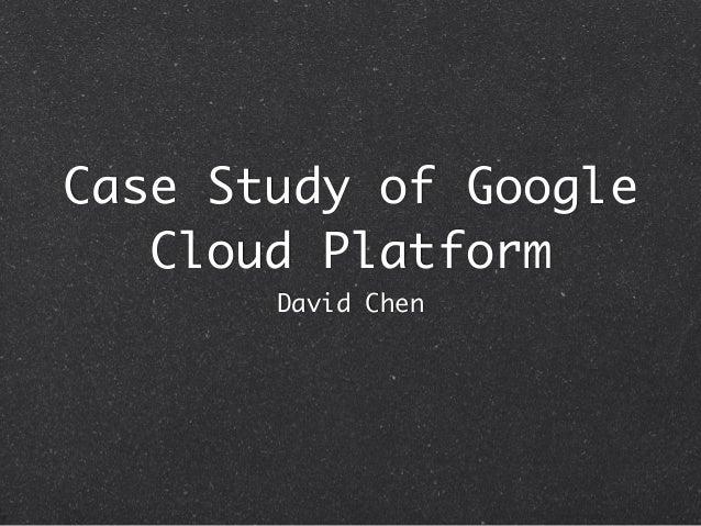 Case Study of Google Cloud Platform David Chen