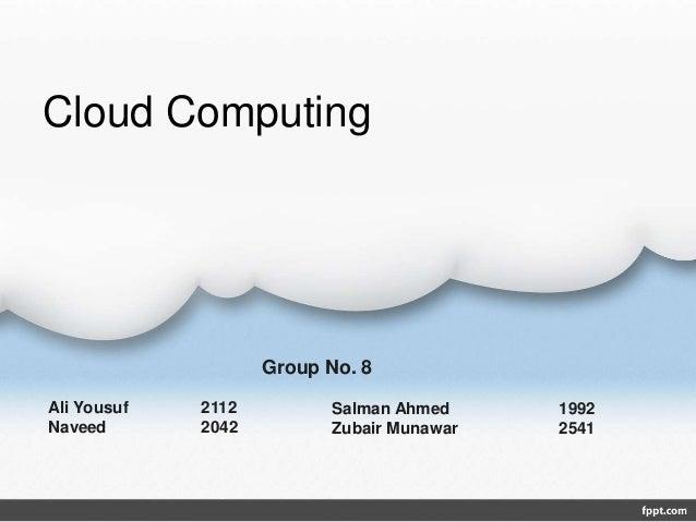 Cloud Computing Ali Yousuf 2112 Naveed 2042 Salman Ahmed 1992 Zubair Munawar 2541 Group No. 8