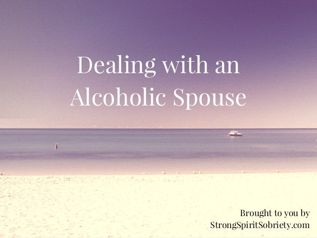 Dealing with an Alcoholic Spouse Brought to you by StrongSpiritSobriety.com