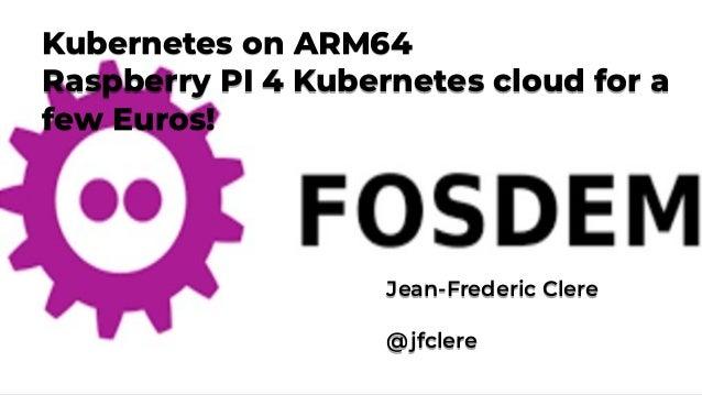Fosdem 2020 Feb. 1-2, 2020 Kubernetes on ARM64 Raspberry PI 4 Kubernetes cloud for a few Euros! Kubernetes on ARM64 Raspbe...