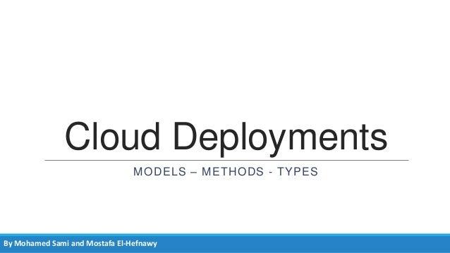 Cloud Deployments MODELS – METHODS - TYPES  By Mohamed Sami and Mostafa El-Hefnawy