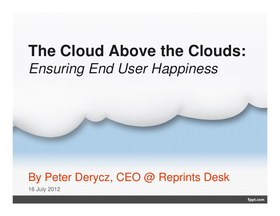 The Cloud Above the Clouds:Ensuring End User HappinessBy Peter Derycz, CEO @ Reprints Desk16 July 2012