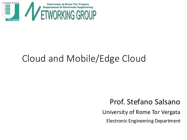 Cloud and Mobile/Edge Cloud Prof. Stefano Salsano University of Rome Tor Vergata Electronic Engineering Department