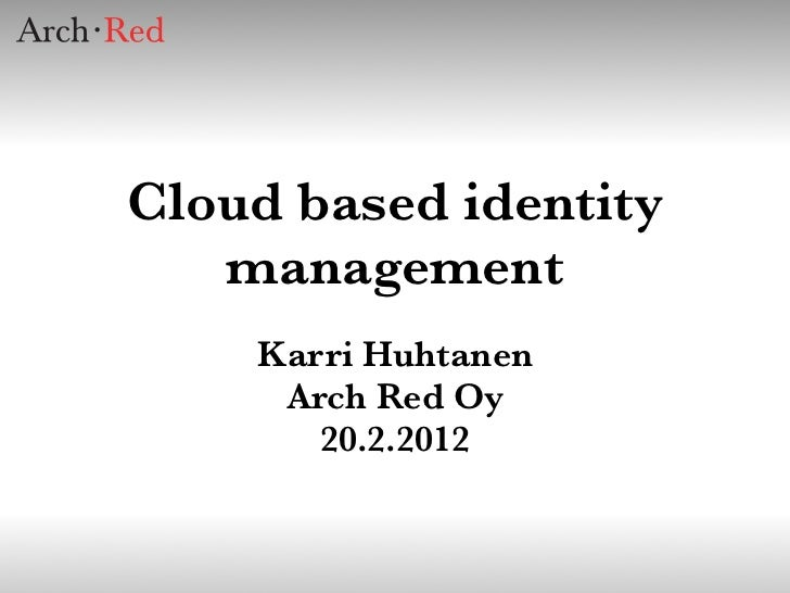 Cloud based identity   management    Karri Huhtanen     Arch Red Oy       20.2.2012