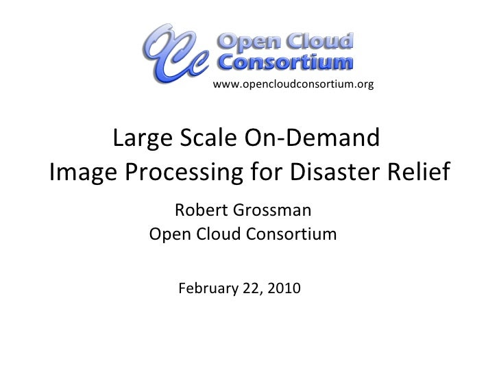 Large Scale On-Demand  Image Processing for Disaster Relief Robert Grossman Open Cloud Consortium February 22, 2010 www.op...
