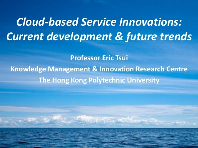 Cloud-based Service Innovations:Current development & future trendsProfessor Eric TsuiKnowledge Management & Innovation Re...