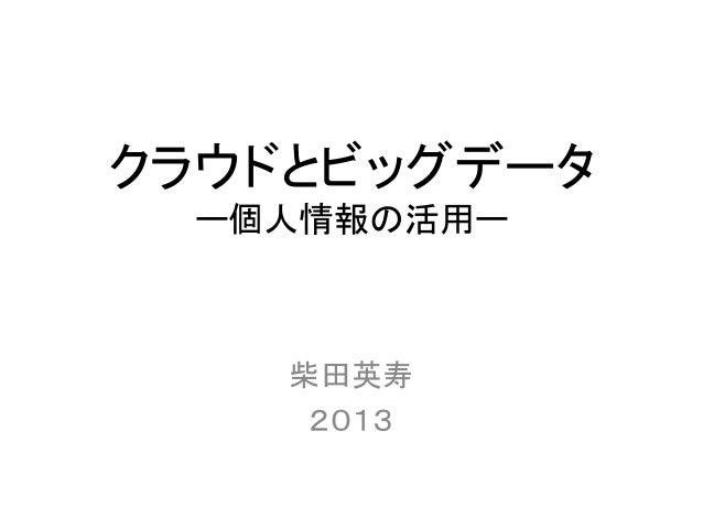 クラウドとビッグデータ ー個人情報の活用ー  柴田英寿 2013