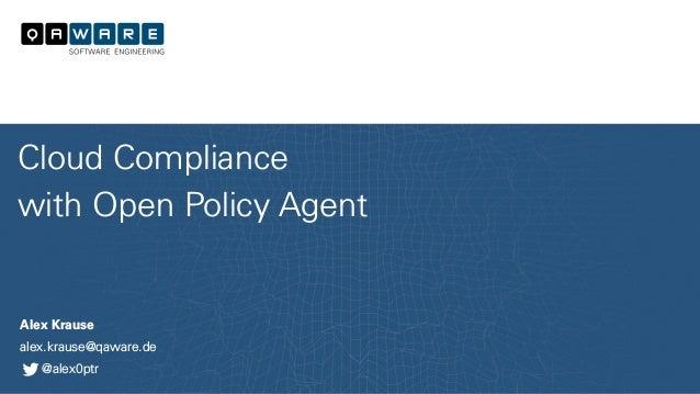 Alex Krause alex.krause@qaware.de @alex0ptr Cloud Compliance with Open Policy Agent