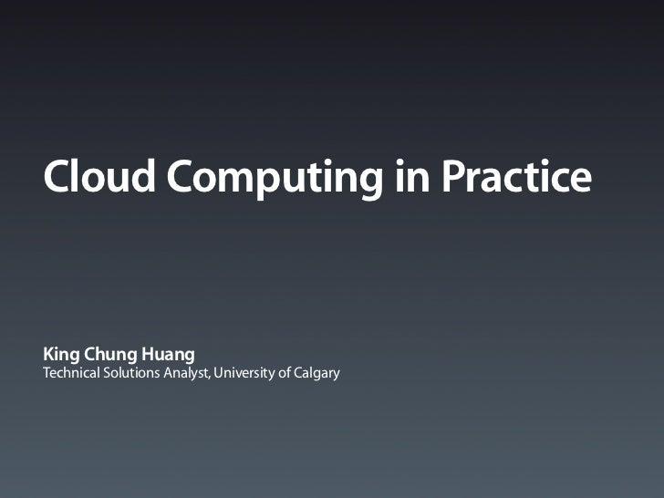 Cloud Computing in PracticeKing Chung HuangTechnical Solutions Analyst, University of Calgary