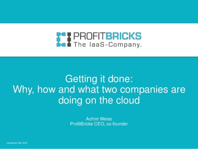 Getting it done: Why, how and what two companies are doing on the cloud Achim Weiss ProfitBricks CEO, co-founder CaseStudy...