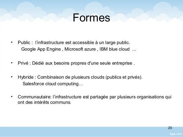 Formes • Public : l'infrastructure est accessible à un large public. Google App Engine , Microsoft azure , IBM blue cloud ...