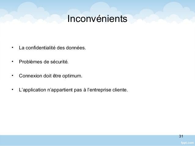 Inconvénients • La confidentialité des données. • Problèmes de sécurité. • Connexion doit être optimum. • L'application n'...