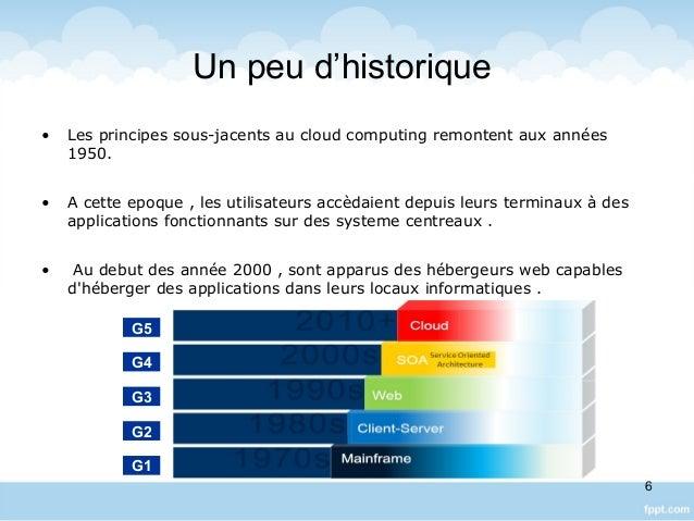 Un peu d'historique • Les principes sous-jacents au cloud computing remontent aux années 1950. • A cette epoque , les util...