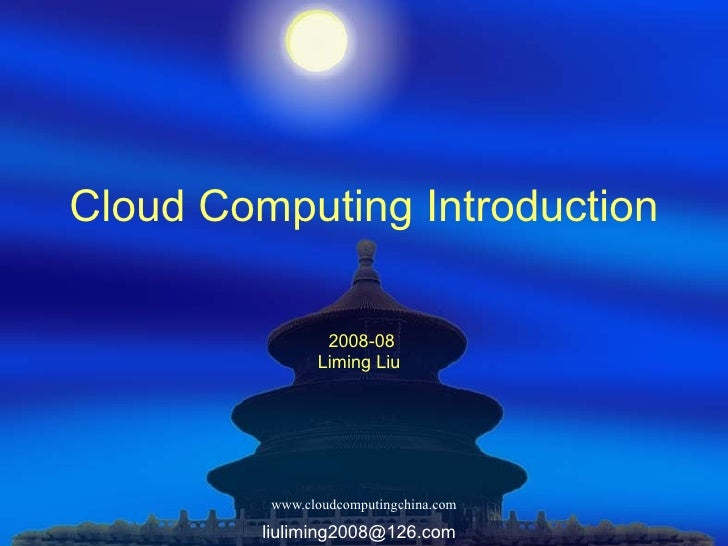 Cloud Computing Introduction 2008-08 Liming Liu [email_address]