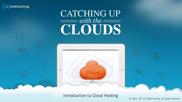 © 1999 - 2014 IX Web Hosting. All rights reserved CATCHING UP with the CLOUDS Introduction to Cloud Hosting