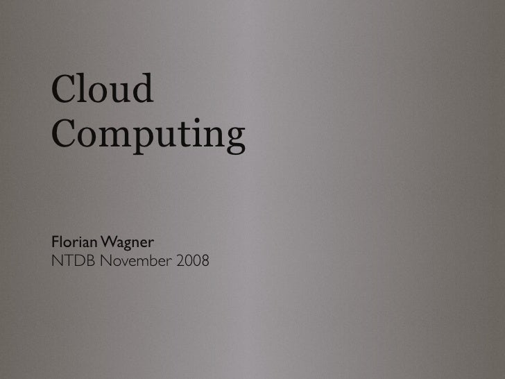Cloud Computing  Florian Wagner NTDB November 2008